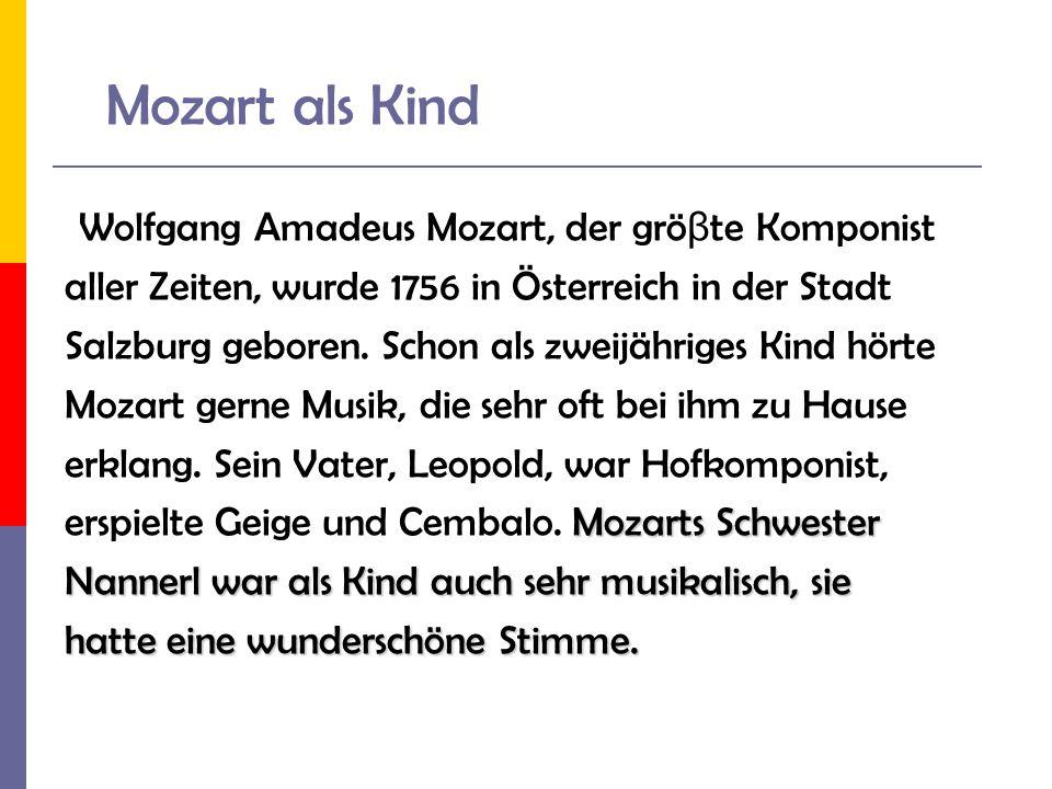 Mozart als Kind Wolfgang Amadeus Mozart, der grö β te Komponist aller Zeiten, wurde 1756 in Österreich in der Stadt Salzburg geboren. Schon als zweijä