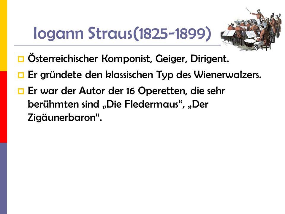 Iogann Straus(1825-1899) Österreichischer Komponist, Geiger, Dirigent. Er gründete den klassischen Typ des Wienerwalzers. Er war der Autor der 16 Oper