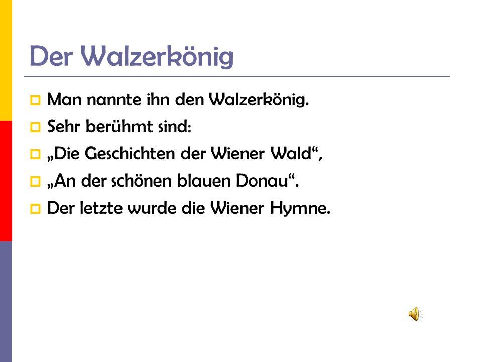 Der Walzerkönig Man nannte ihn den Walzerkönig. Sehr berühmt sind: Die Geschichten der Wiener Wald, An der schönen blauen Donau. Der letzte wurde die