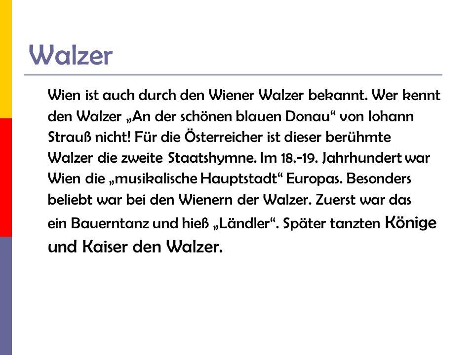Walzer Wien ist auch durch den Wiener Walzer bekannt. Wer kennt den Walzer An der schönen blauen Donau von Iohann Strauß nicht! Für die Österreicher i