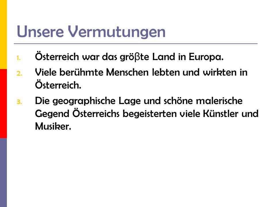 Unsere Vermutungen 1. Österreich war das grö β te Land in Europa. 2. Viele berühmte Menschen lebten und wirkten in Österreich. 3. Die geographische La