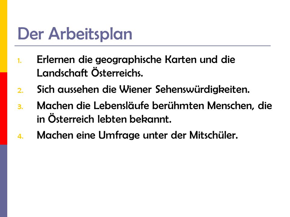 Der Arbeitsplan 1. Erlernen die geographische Karten und die Landschaft Österreichs. 2. Sich aussehen die Wiener Sehenswürdigkeiten. 3. Machen die Leb