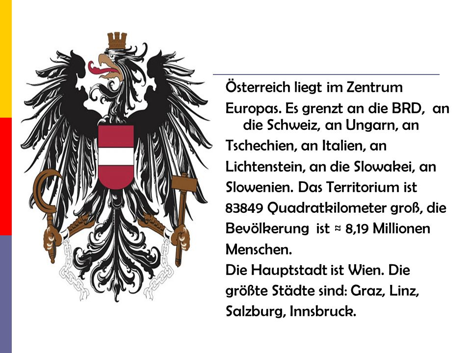 Österreich liegt im Zentrum Europas. Es grenzt an die BRD, an die Schweiz, an Ungarn, an Tschechien, an Italien, an Lichtenstein, an die Slowakei, an