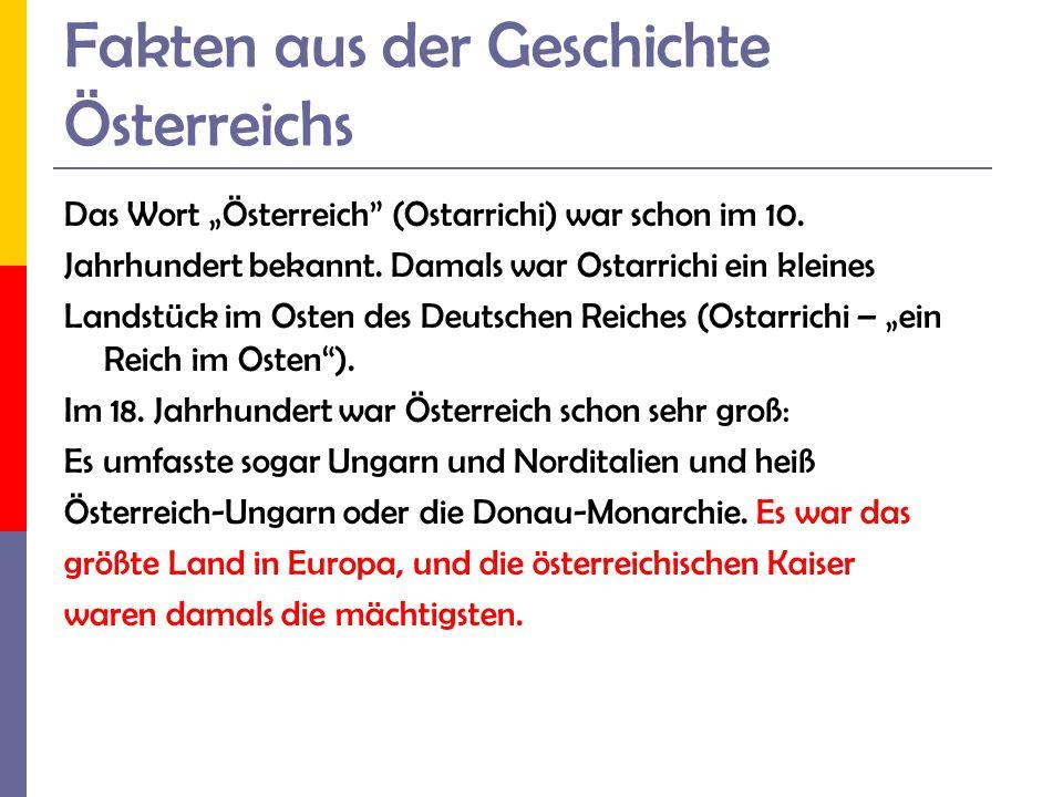 Fakten aus der Geschichte Österreichs Das Wort Österreich (Ostarrichi) war schon im 10. Jahrhundert bekannt. Damals war Ostarrichi ein kleines Landstü