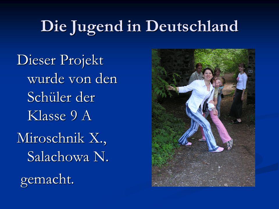 Die Jugend in Deutschland Dieser Projekt wurde von den Schüler der Klasse 9 A Miroschnik X., Salachowa N. gemacht. gemacht.