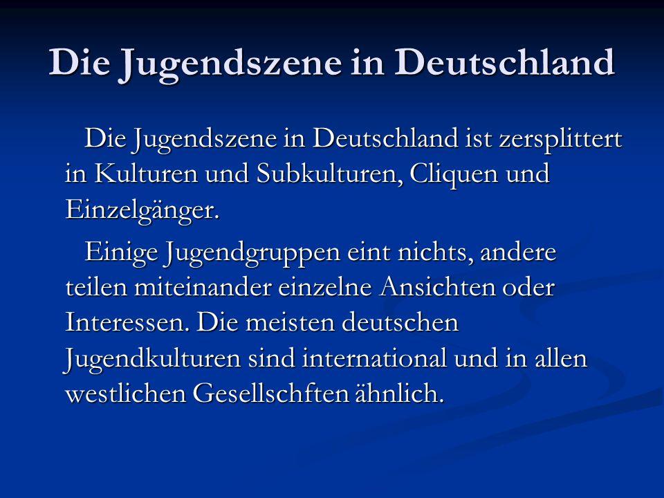 Die Jugendszene in Deutschland Die Jugendszene in Deutschland ist zersplittert in Kulturen und Subkulturen, Cliquen und Einzelgänger. Die Jugendszene