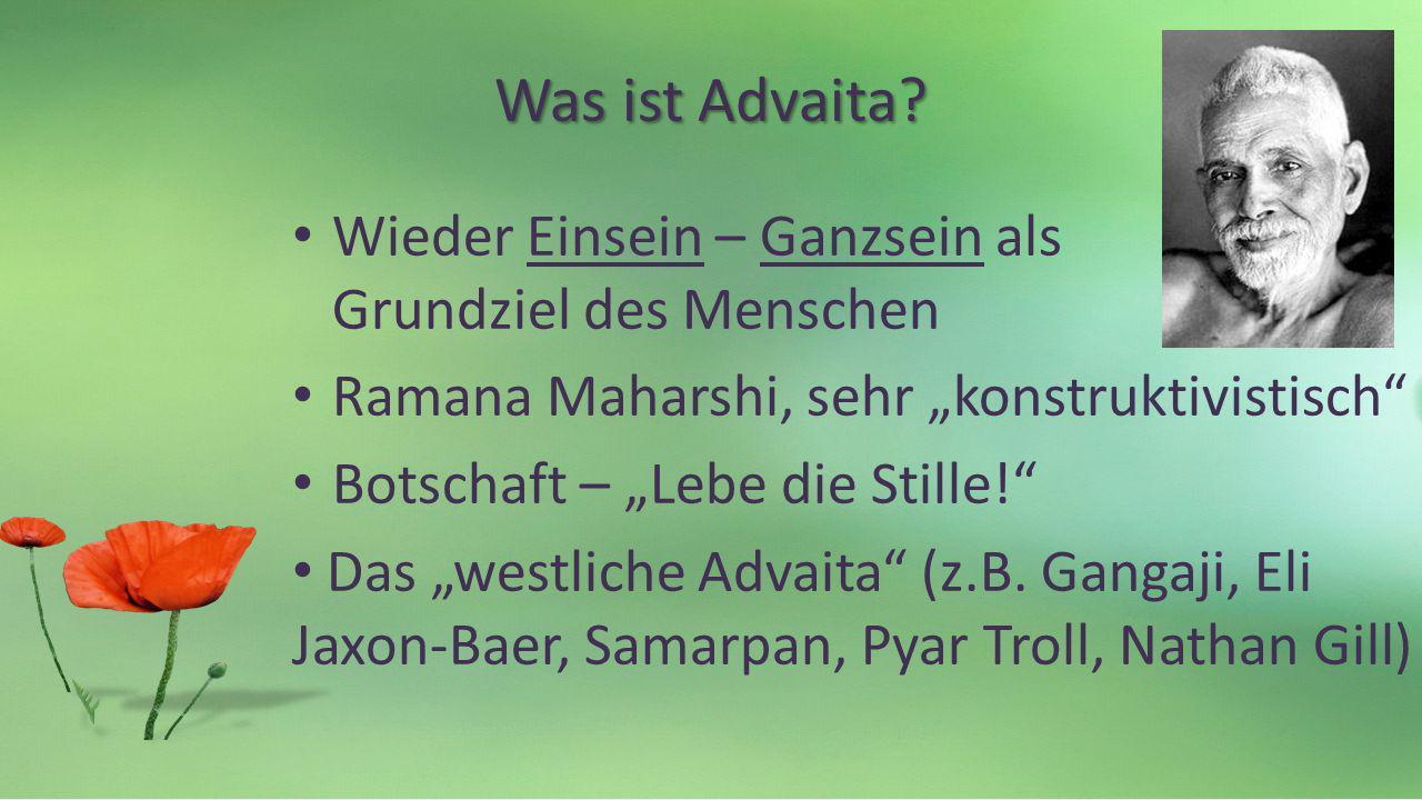 Was ist Advaita? Wieder Einsein – Ganzsein als Grundziel des Menschen Ramana Maharshi, sehr konstruktivistisch Botschaft – Lebe die Stille! Das westli