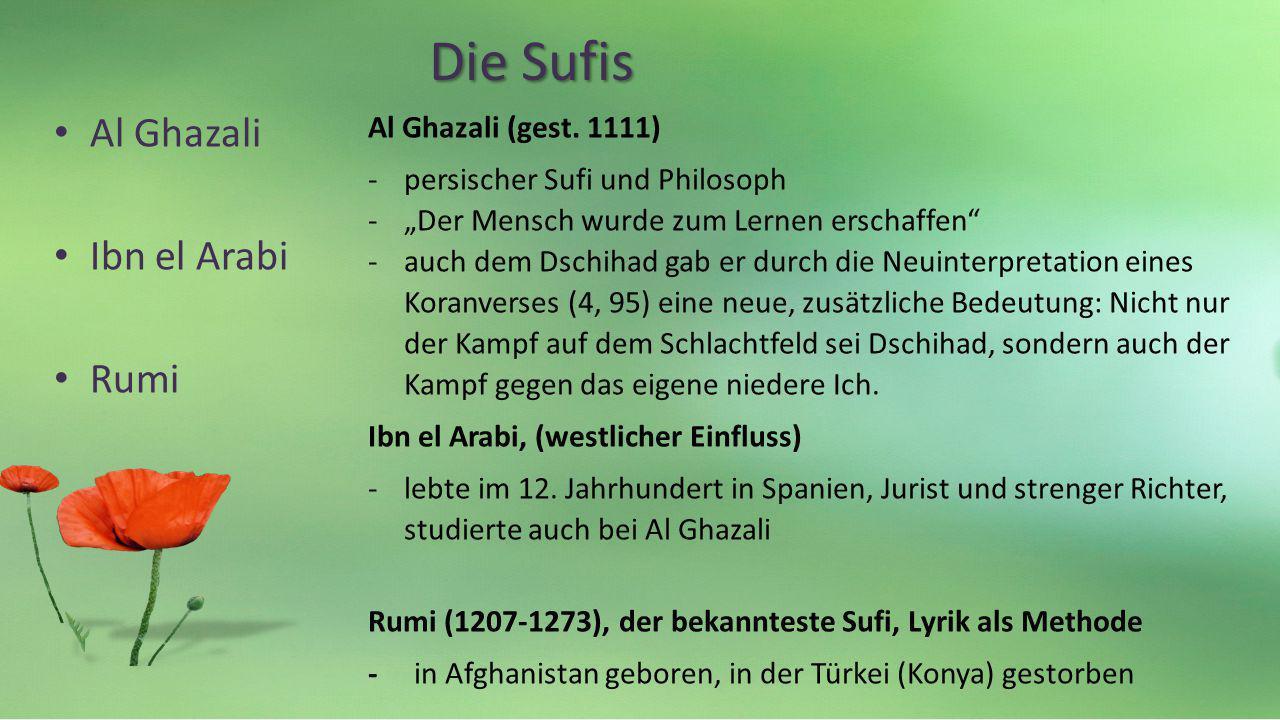 Die Sufis Al Ghazali Ibn el Arabi Rumi Al Ghazali (gest. 1111) -persischer Sufi und Philosoph -Der Mensch wurde zum Lernen erschaffen -auch dem Dschih