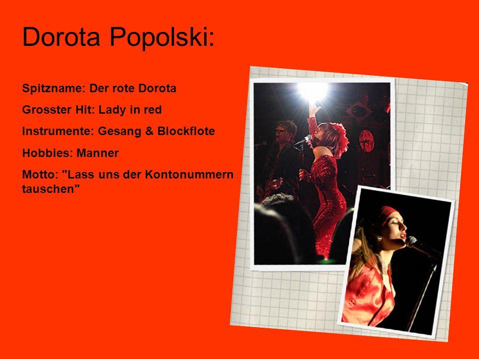 Dorota Popolski: Spitzname: Der rote Dorota Grosster Hit: Lady in red Instrumente: Gesang & Blockflote Hobbies: Manner Motto: Lass uns der Kontonummern tauschen