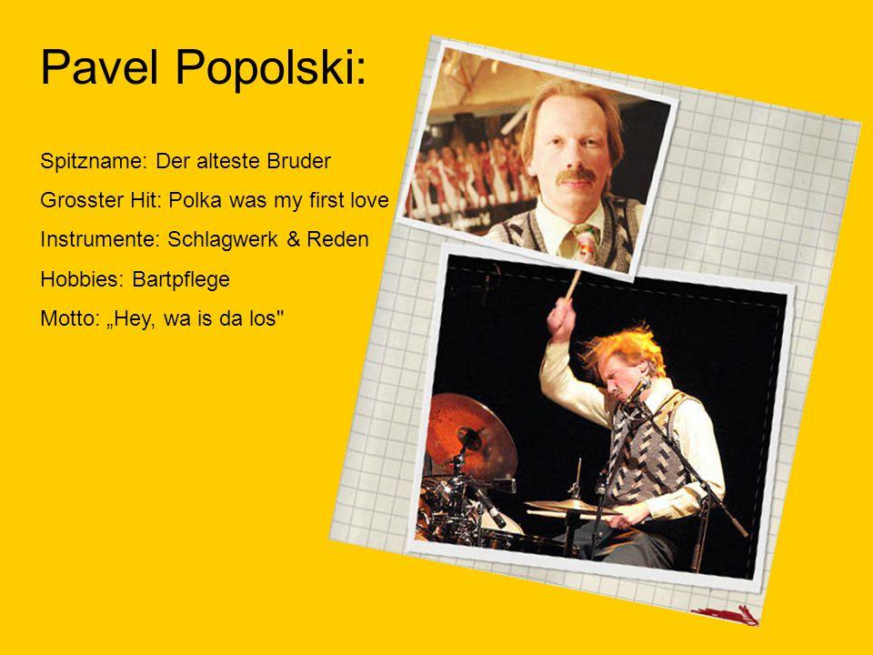 Pavel Popolski: Spitzname: Der alteste Bruder Grosster Hit: Polka was my first love Instrumente: Schlagwerk & Reden Hobbies: Bartpflege Motto: Hey, wa is da los