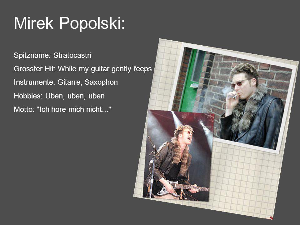 Mirek Popolski: Spitzname: Stratocastri Grosster Hit: While my guitar gently feeps...