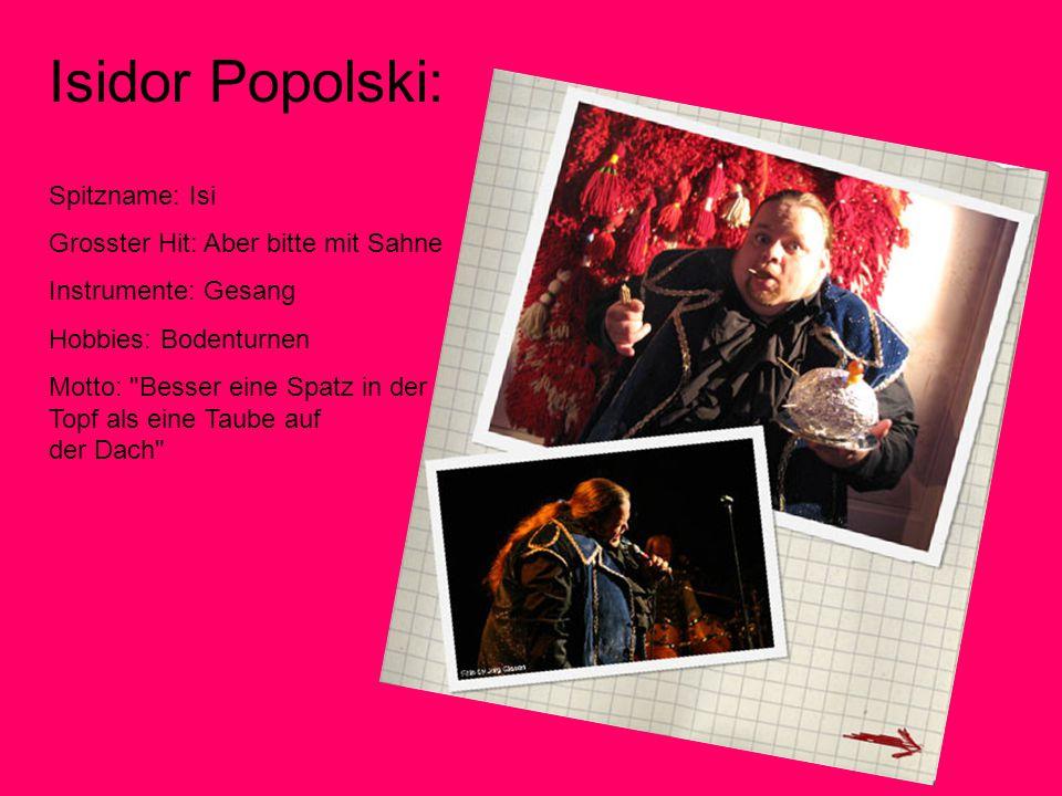 Isidor Popolski: Spitzname: Isi Grosster Hit: Aber bitte mit Sahne Instrumente: Gesang Hobbies: Bodenturnen Motto: Besser eine Spatz in der Topf als eine Taube auf der Dach