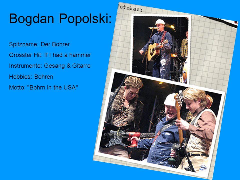 Bogdan Popolski: Spitzname: Der Bohrer Grosster Hit: If I had a hammer Instrumente: Gesang & Gitarre Hobbies: Bohren Motto: Bohrn in the USA
