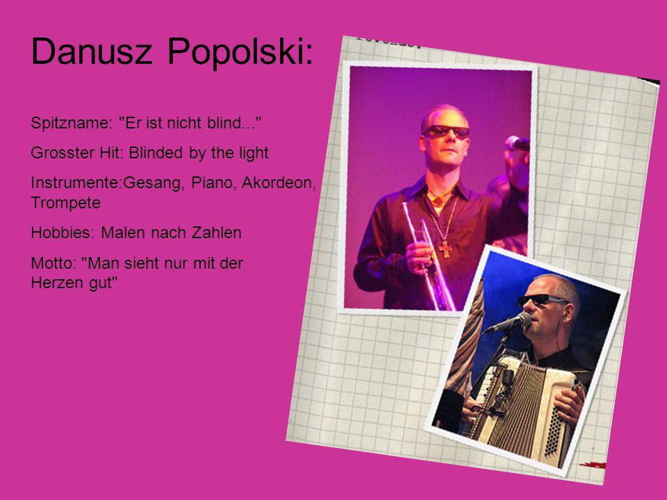Danusz Popolski: Spitzname: Er ist nicht blind... Grosster Hit: Blinded by the light Instrumente:Gesang, Piano, Akordeon, Trompete Hobbies: Malen nach Zahlen Motto: Man sieht nur mit der Herzen gut