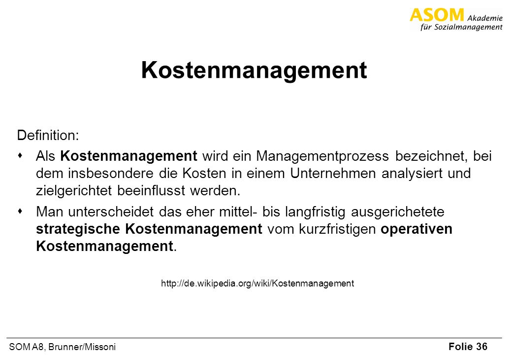 Folie 36 SOM A8, Brunner/Missoni Kostenmanagement Definition: sAls Kostenmanagement wird ein Managementprozess bezeichnet, bei dem insbesondere die Kosten in einem Unternehmen analysiert und zielgerichtet beeinflusst werden.