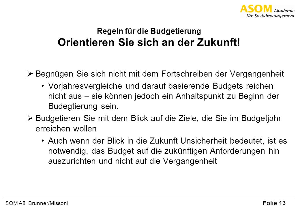 Folie 13 SOM A8 Brunner/Missoni Regeln für die Budgetierung Orientieren Sie sich an der Zukunft! Begnügen Sie sich nicht mit dem Fortschreiben der Ver