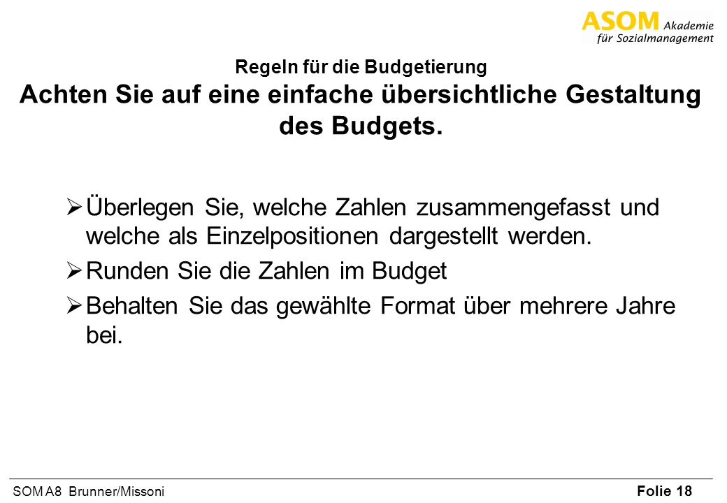 Folie 18 SOM A8 Brunner/Missoni Regeln für die Budgetierung Achten Sie auf eine einfache übersichtliche Gestaltung des Budgets. Überlegen Sie, welche
