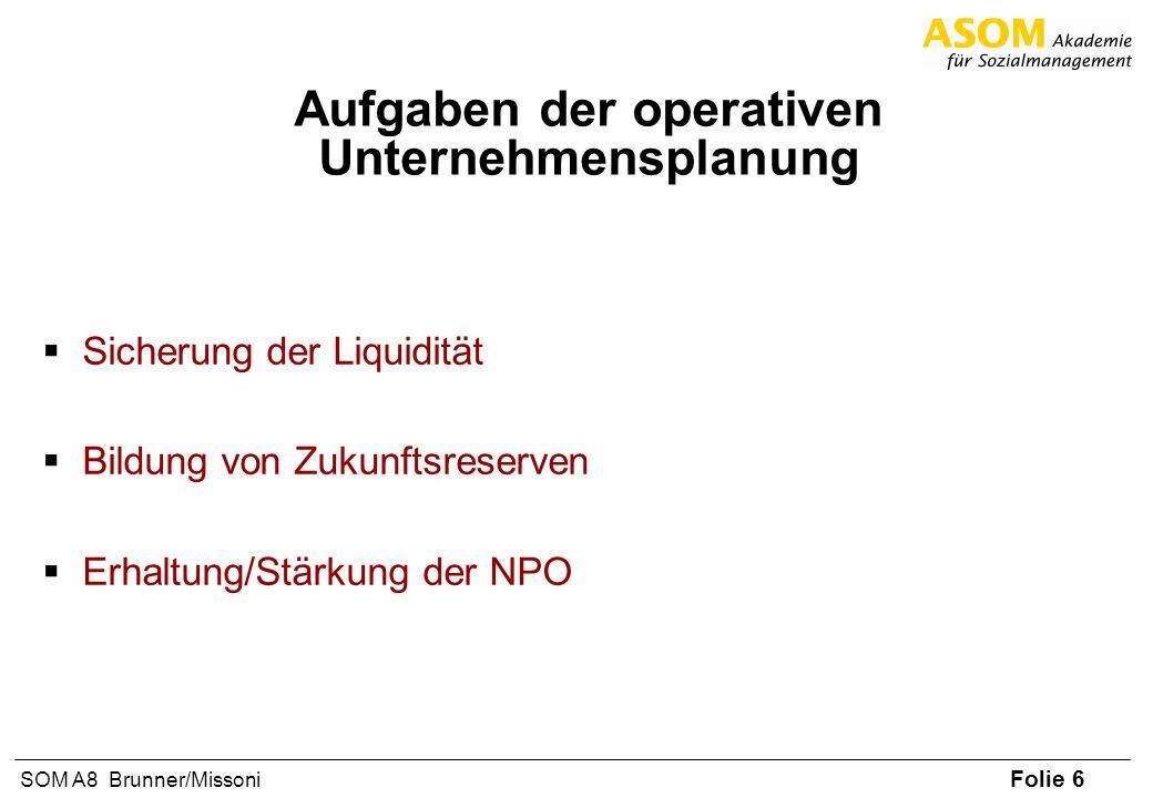 Folie 6 SOM A8 Brunner/Missoni Aufgaben der operativen Unternehmensplanung Sicherung der Liquidität Bildung von Zukunftsreserven Erhaltung/Stärkung de