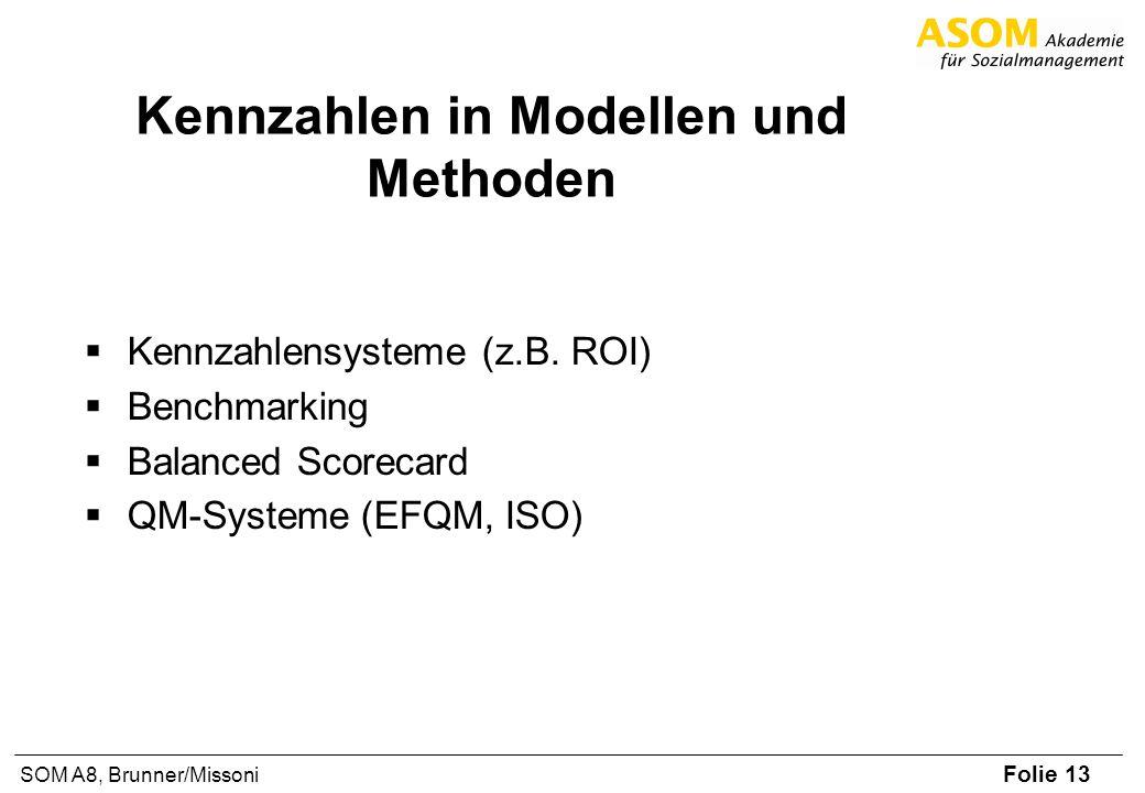 Folie 13 SOM A8, Brunner/Missoni Kennzahlen in Modellen und Methoden Kennzahlensysteme (z.B. ROI) Benchmarking Balanced Scorecard QM-Systeme (EFQM, IS