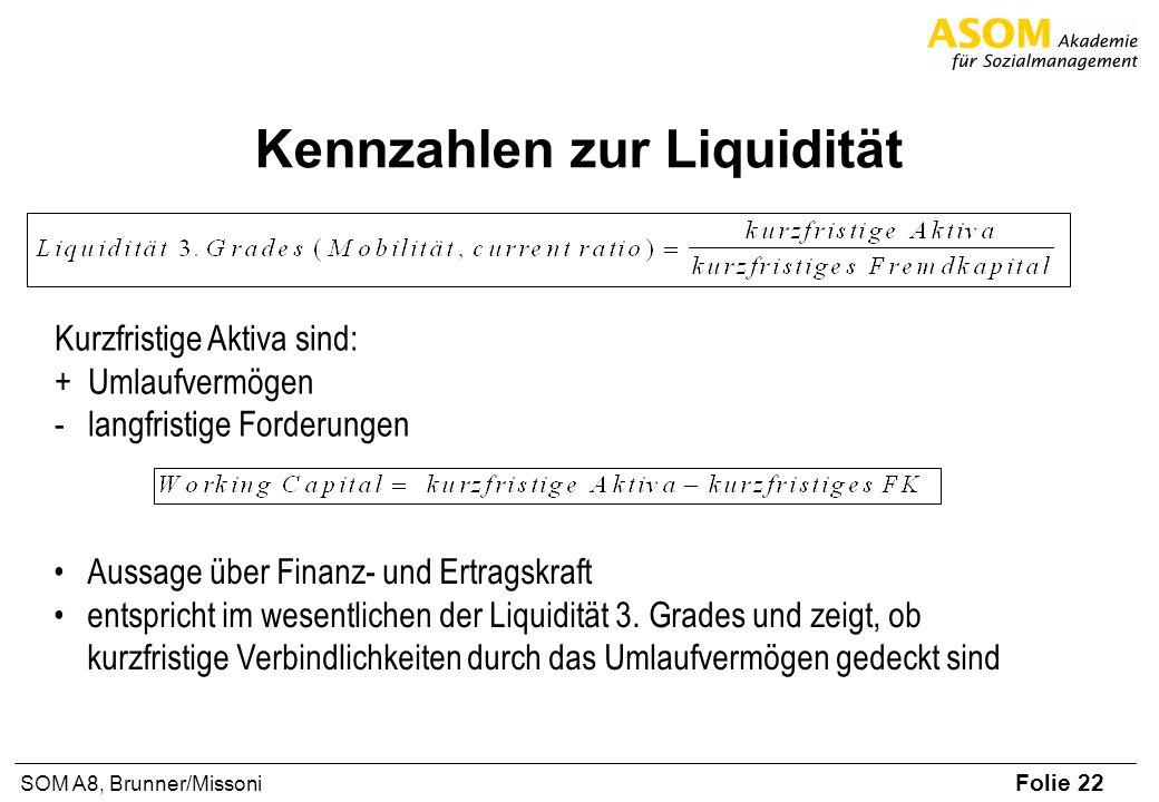 Folie 22 SOM A8, Brunner/Missoni Kennzahlen zur Liquidität Kurzfristige Aktiva sind: +Umlaufvermögen -langfristige Forderungen Aussage über Finanz- un