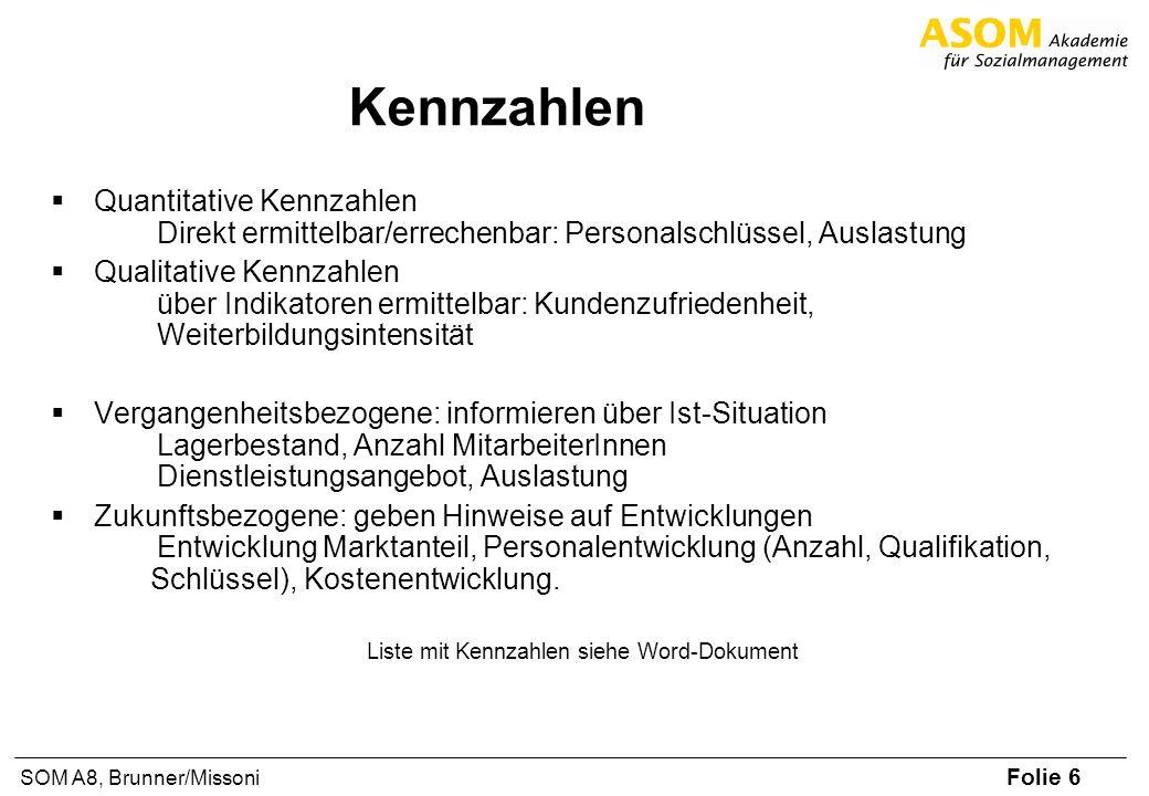 Folie 6 SOM A8, Brunner/Missoni Kennzahlen Quantitative Kennzahlen Direkt ermittelbar/errechenbar: Personalschlüssel, Auslastung Qualitative Kennzahle