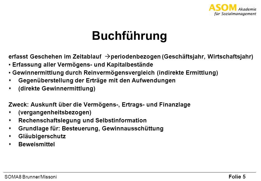 Folie 5 SOMA8 Brunner/Missoni Buchführung erfasst Geschehen im Zeitablauf periodenbezogen (Geschäftsjahr, Wirtschaftsjahr) Erfassung aller Vermögens-