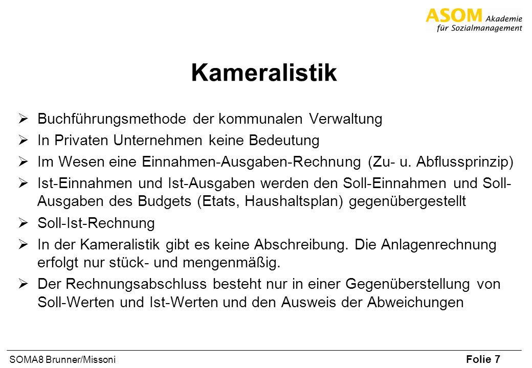 Folie 7 SOMA8 Brunner/Missoni Kameralistik Buchführungsmethode der kommunalen Verwaltung In Privaten Unternehmen keine Bedeutung Im Wesen eine Einnahmen-Ausgaben-Rechnung (Zu- u.