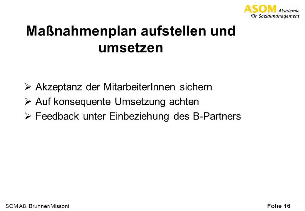 Folie 16 SOM A8, Brunner/Missoni Maßnahmenplan aufstellen und umsetzen Akzeptanz der MitarbeiterInnen sichern Auf konsequente Umsetzung achten Feedbac