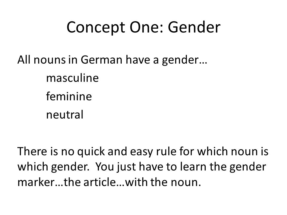 Concept One: Gender All nouns in German have a gender… masculine feminine neutral There is no quick and easy rule for which noun is which gender.