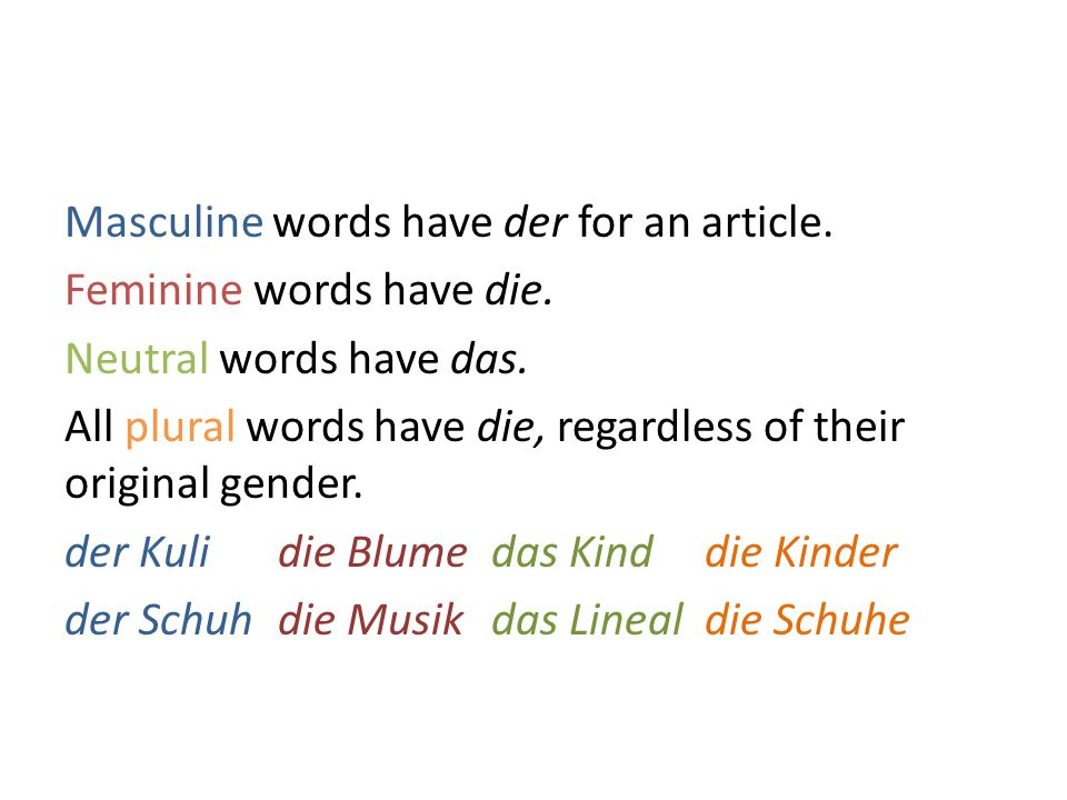 Masculine words have der for an article. Feminine words have die.