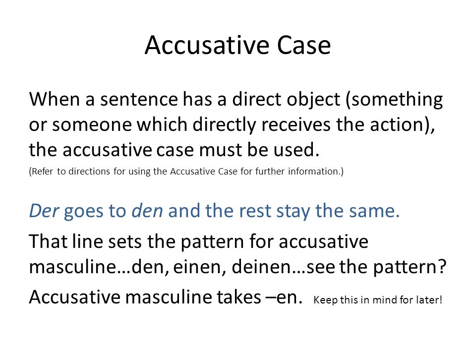 Accusative Case When a sentence has a direct object (something or someone which directly receives the action), the accusative case must be used.