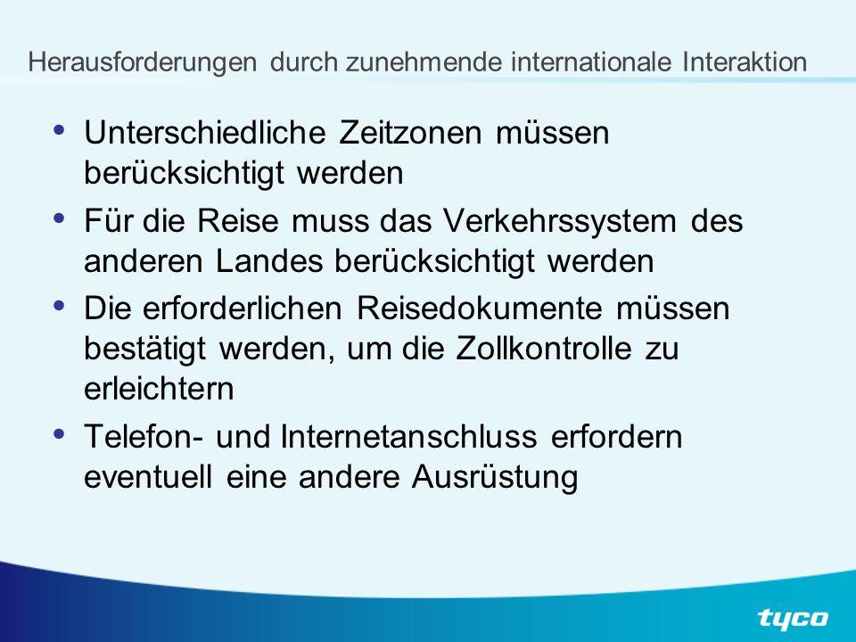 Herausforderungen durch zunehmende internationale Interaktion Unterschiedliche Zeitzonen müssen berücksichtigt werden Für die Reise muss das Verkehrssystem des anderen Landes berücksichtigt werden Die erforderlichen Reisedokumente müssen bestätigt werden, um die Zollkontrolle zu erleichtern Telefon- und Internetanschluss erfordern eventuell eine andere Ausrüstung