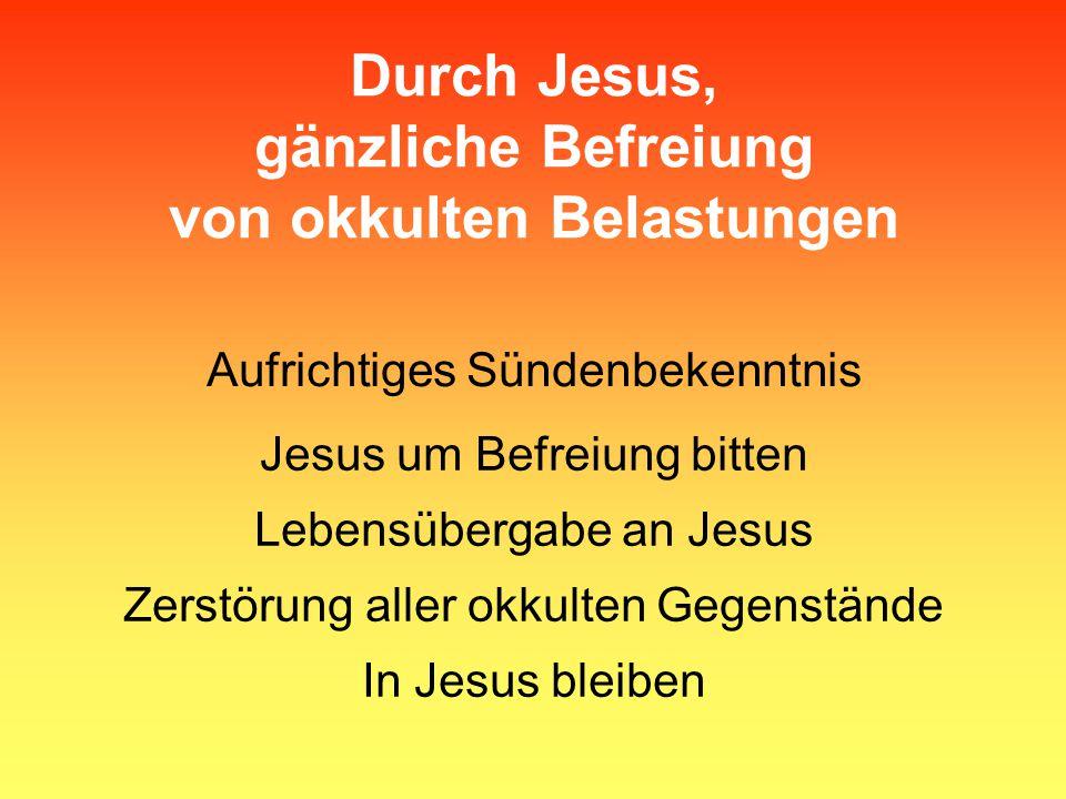Durch Jesus, gänzliche Befreiung von okkulten Belastungen Aufrichtiges Sündenbekenntnis Jesus um Befreiung bitten Lebensübergabe an Jesus Zerstörung a