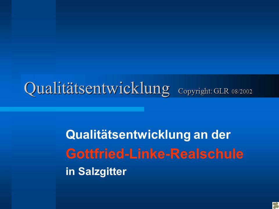 Qualitätsentwicklung Copyright: GLR GLR 08/2002 Qualitätsentwicklung an der Gottfried-Linke-Realschule in Salzgitter