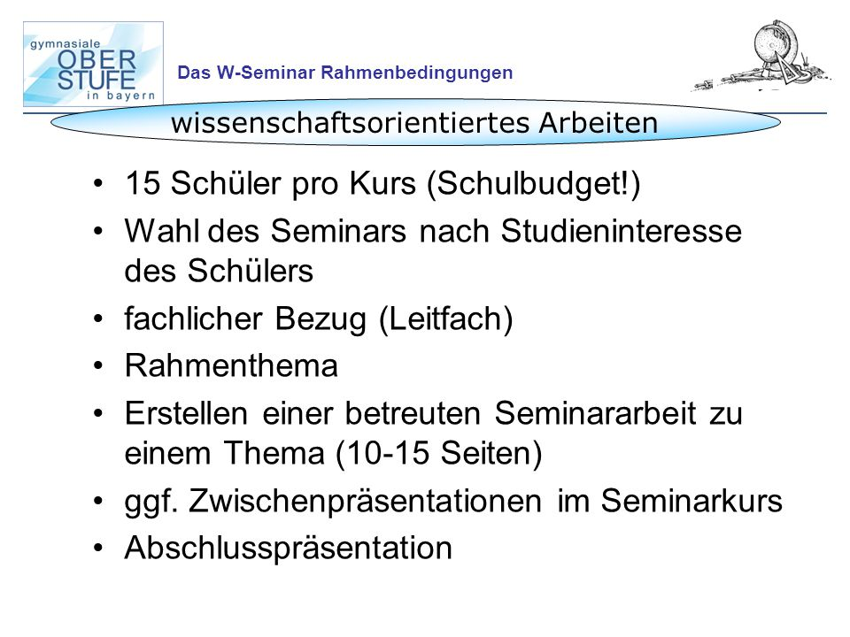 Das W-Seminar Rahmenbedingungen wissenschaftsorientiertes Arbeiten 15 Schüler pro Kurs (Schulbudget!) Wahl des Seminars nach Studieninteresse des Schü