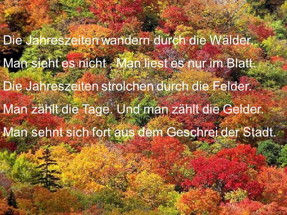 Die Jahreszeiten wandern durch die Wälder. Man sieht es nicht. Man liest es nur im Blatt. Die Jahreszeiten strolchen durch die Felder. Man zählt die T