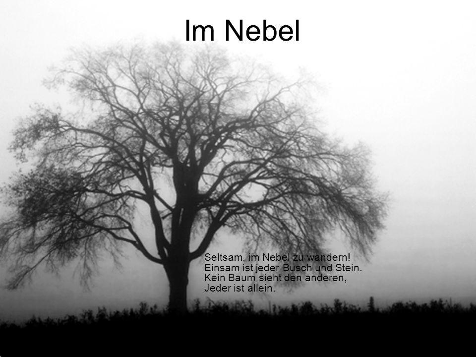 Seltsam, im Nebel zu wandern! Einsam ist jeder Busch und Stein. Kein Baum sieht den anderen, Jeder ist allein. Im Nebel