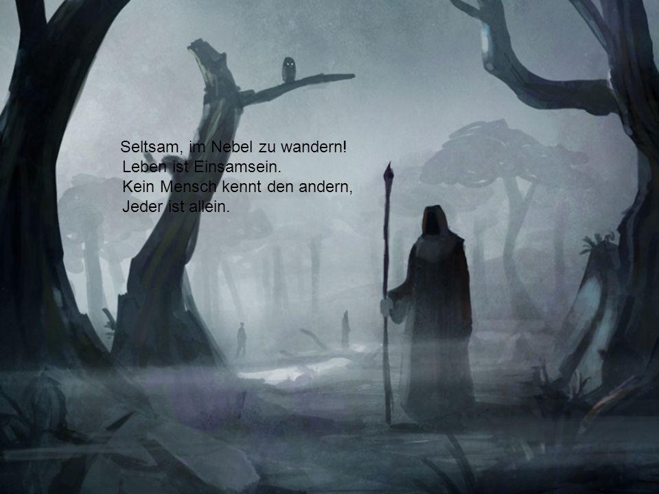 Seltsam, im Nebel zu wandern! Leben ist Einsamsein. Kein Mensch kennt den andern, Jeder ist allein.