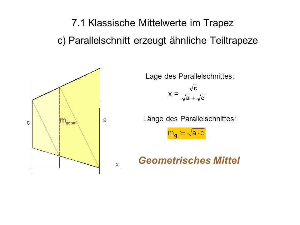 7.1 Klassische Mittelwerte im Trapez c) Parallelschnitt erzeugt ähnliche Teiltrapeze Geometrisches Mittel Länge des Parallelschnittes: x = Lage des Pa