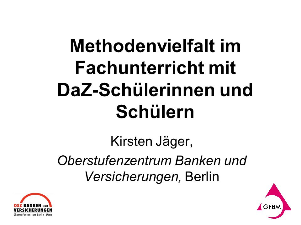 Methodenvielfalt im Fachunterricht mit DaZ-Schülerinnen und Schülern Kirsten Jäger, Oberstufenzentrum Banken und Versicherungen, Berlin