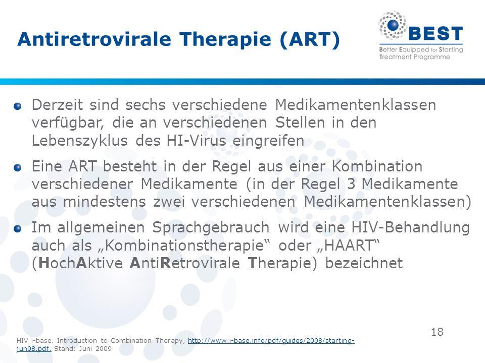 18 Antiretrovirale Therapie (ART) Derzeit sind sechs verschiedene Medikamentenklassen verfügbar, die an verschiedenen Stellen in den Lebenszyklus des