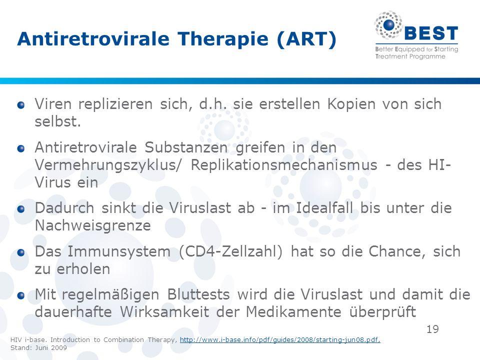 19 Antiretrovirale Therapie (ART) Viren replizieren sich, d.h. sie erstellen Kopien von sich selbst. Antiretrovirale Substanzen greifen in den Vermehr