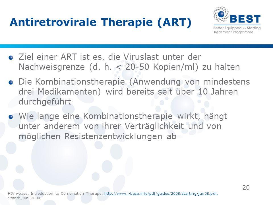 20 Antiretrovirale Therapie (ART) Ziel einer ART ist es, die Viruslast unter der Nachweisgrenze (d. h. < 20-50 Kopien/ml) zu halten Die Kombinationsth