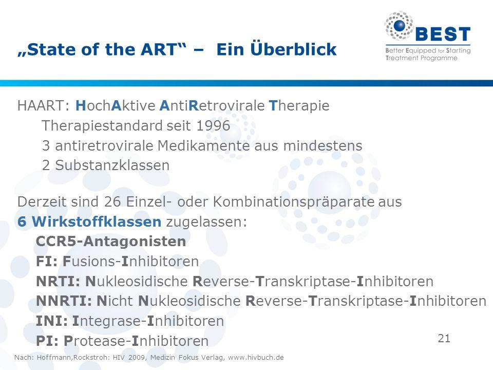 21 State of the ART – Ein Überblick HAART: HochAktive AntiRetrovirale Therapie Therapiestandard seit 1996 3 antiretrovirale Medikamente aus mindestens