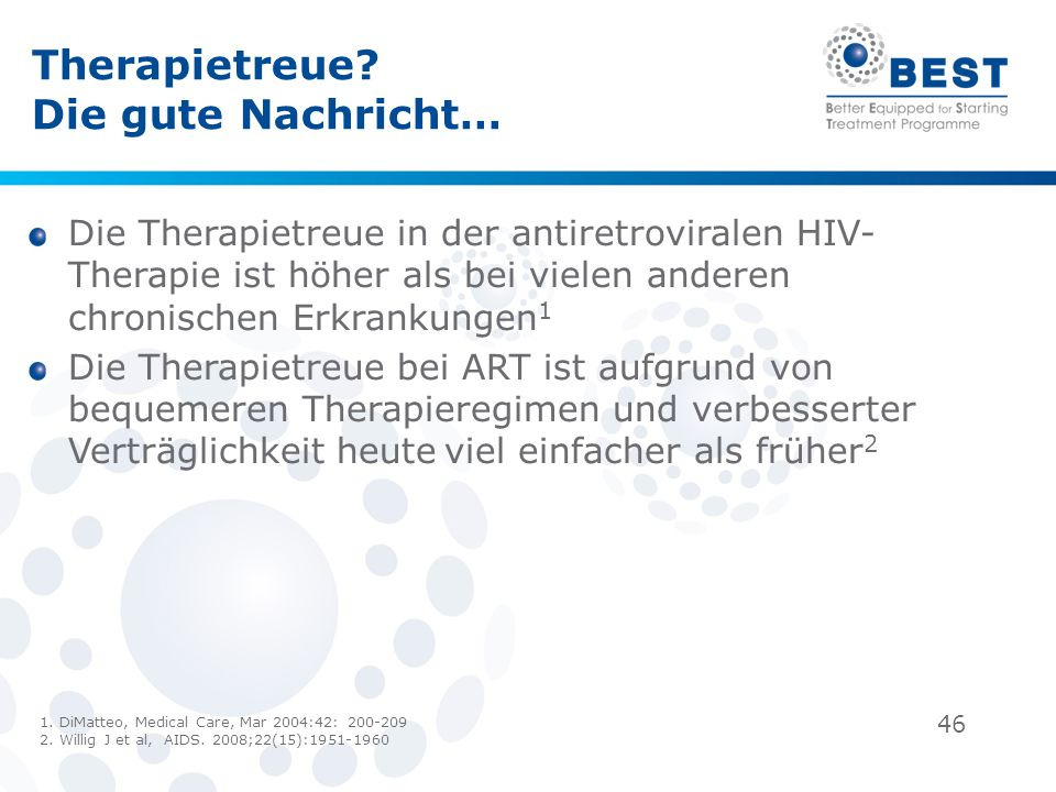 46 Therapietreue? Die gute Nachricht… Die Therapietreue in der antiretroviralen HIV- Therapie ist höher als bei vielen anderen chronischen Erkrankunge