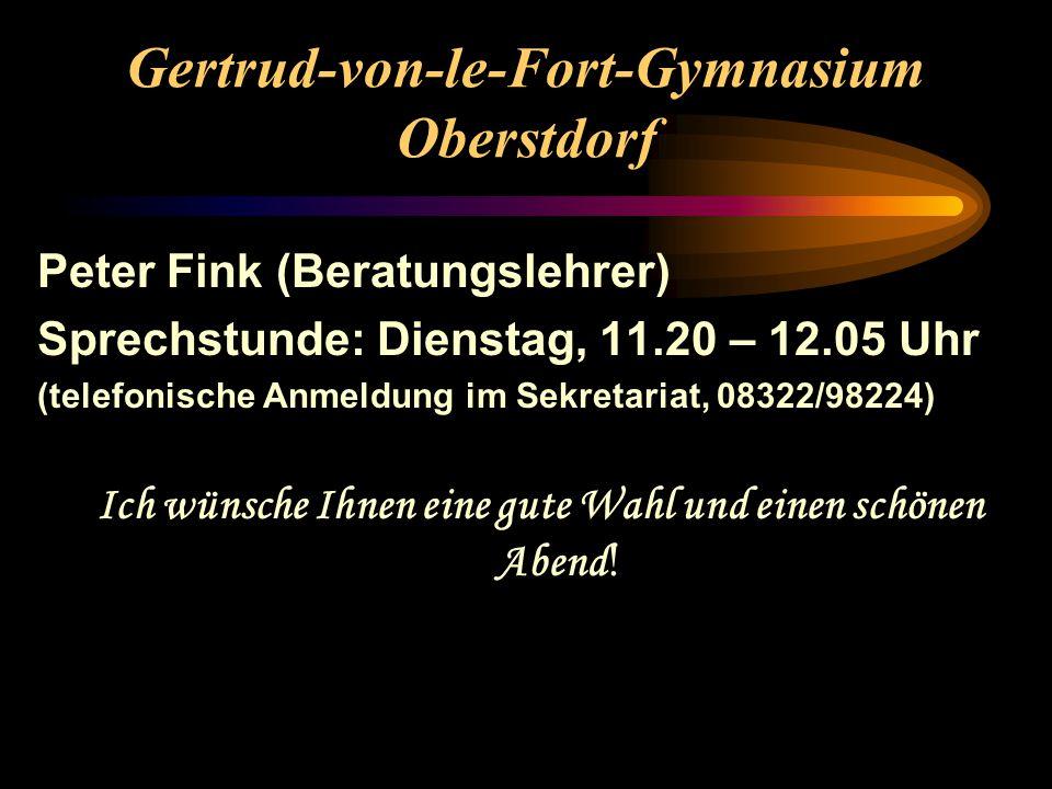 Gertrud-von-le-Fort-Gymnasium Oberstdorf Peter Fink (Beratungslehrer) Sprechstunde: Dienstag, 11.20 – 12.05 Uhr (telefonische Anmeldung im Sekretariat, 08322/98224) Ich wünsche Ihnen eine gute Wahl und einen schönen Abend !