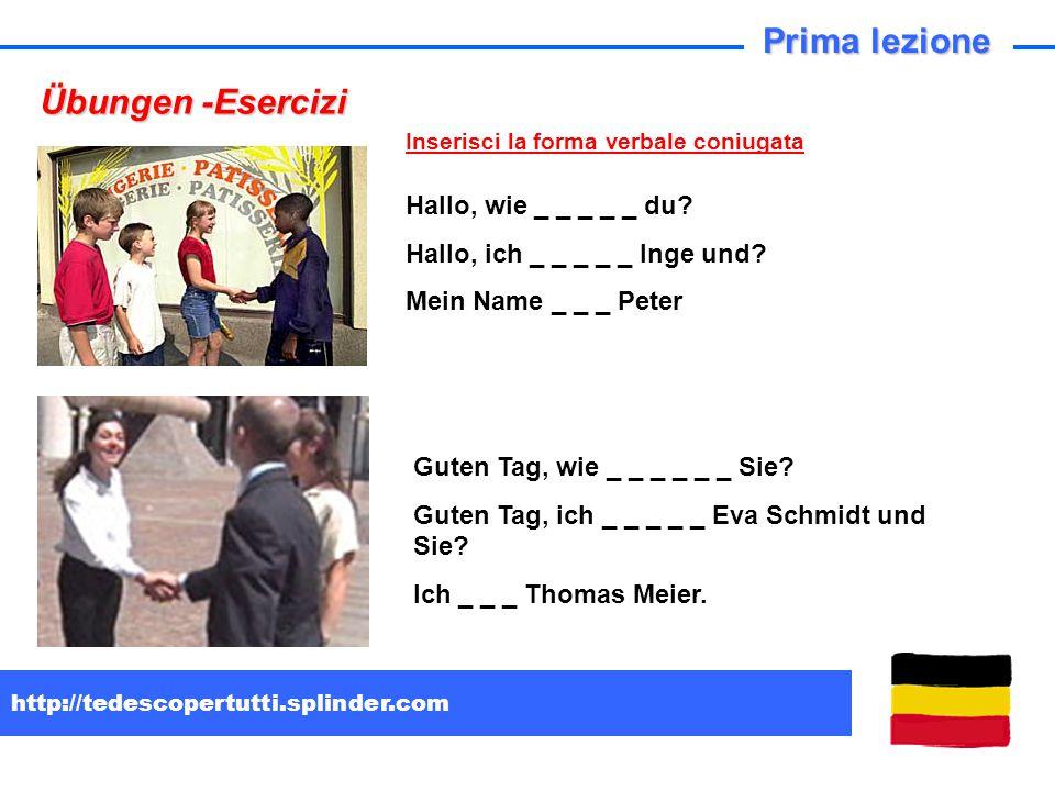 http://tedescopertutti.splinder.com Übungen -Esercizi Prima lezione Hallo, wie _ _ _ _ _ du? Hallo, ich _ _ _ _ _ Inge und? Mein Name _ _ _ Peter Gute