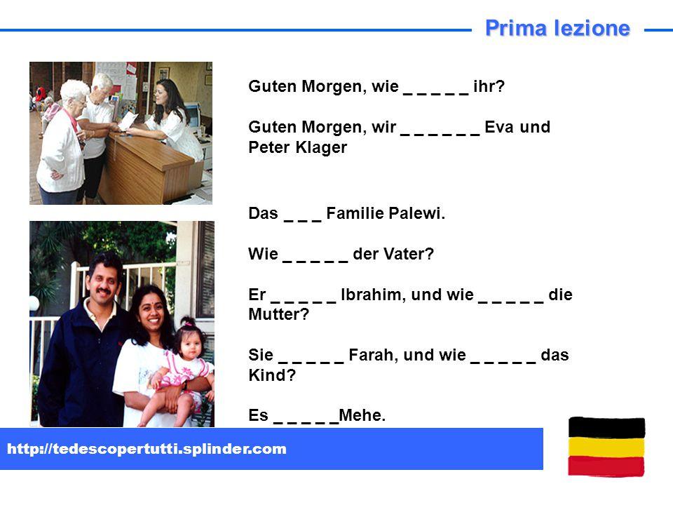 http://tedescopertutti.splinder.com Guten Morgen, wie _ _ _ _ _ ihr? Guten Morgen, wir _ _ _ _ _ _ Eva und Peter Klager Das _ _ _ Familie Palewi. Wie