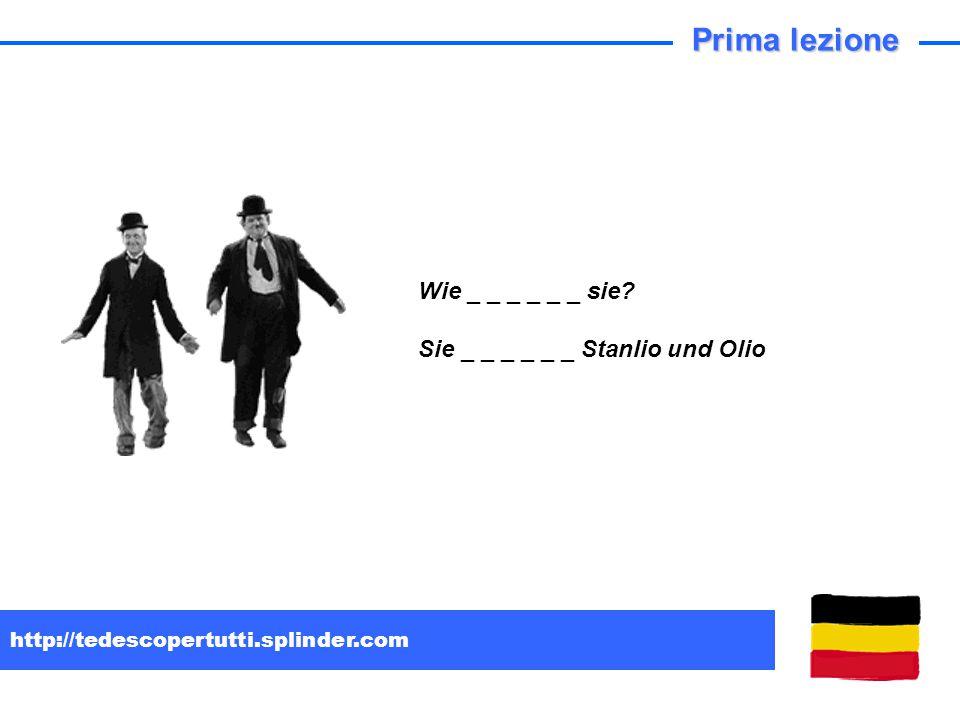 http://tedescopertutti.splinder.com Wie _ _ _ _ _ _ sie? Sie _ _ _ _ _ _ Stanlio und Olio Prima lezione
