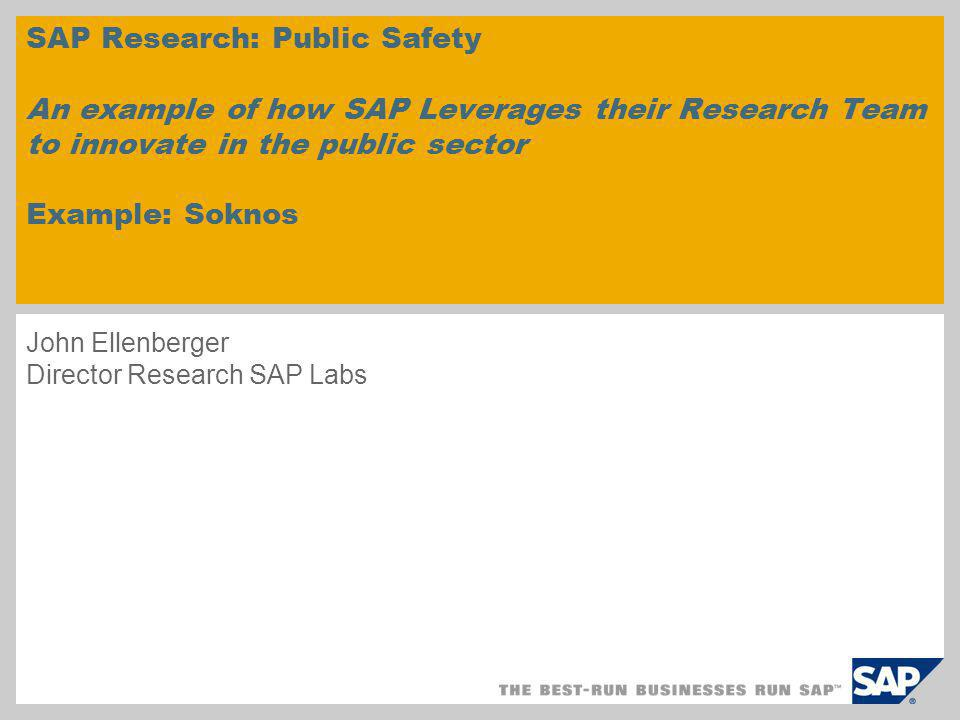 John Ellenberger Director Research SAP Labs SAP Research: Public Safety An example of how SAP Leverages their Research Team to innovate in the public sector Example: Soknos